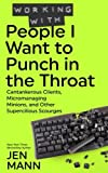Working with People I Want to Punch in the Throat: Cantankerous Clients, Micromanaging Minions, and Other Supercilious Scourges (Volume 3)