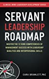 Servant Leadership Roadmap: Master the 12 Core Competencies of Management Success with Leadership Qualities and Interpersonal Skills (Clinical Mind Leadership Development Series) (Volume 2)