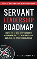 Servant Leadership Roadmap: Master the 12 Core Competencies of Management Success with Leadership Qualities and Interpersonal Skills (Clinical Mind Leadership Development) (Volume 2)