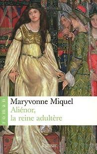 Aliénor, la reine adultère par Maryvonne Miquel