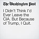 I Didn't Think I'd Ever Leave the CIA. But Because of Trump, I Quit. | Edward Price