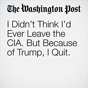 I Didn't Think I'd Ever Leave the CIA. But Because of Trump, I Quit.