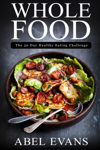 Whole Food: The 30 day Healthy Eating Challenge (The Healthy Whole Foods Eating Challenge - 35 Approved Recipes for Rapid Weight Loss) (Whole Food Cookery)