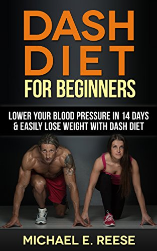 DASH Diet for Beginners: Lower Your Blood Pressure in 14 Days & Easily Lose Weight with Dash Diet by Michael E. Reese