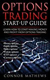 Options Trading: Options Trading Start Up Guide: Learn How to Start Making Money and Profit with Options Trading-Binary Options-Stock Options-Index Options-Future ... Strategies, Guide, Trading, Option Book 1)
