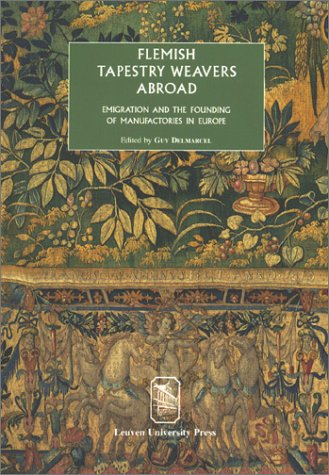 Flemish Tapestry Weavers Abroad: Emigration and the Founding of Manufactories in Europe―Proceedings of the International Conference, Mechelen, October 2–3, 2000 (Symbolae Series B, 27)