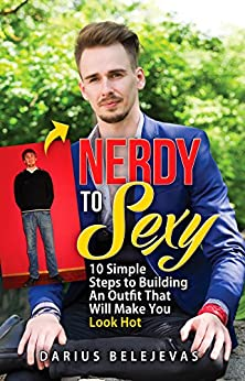 Nerdy To Sexy: How to Create a Sexy Dating Outfit in 10 Steps: Attract Women, Increase Your Confidence, and Get LAID! by [Belejevas, Darius]