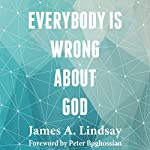 Everybody Is Wrong About God | James A. Lindsay
