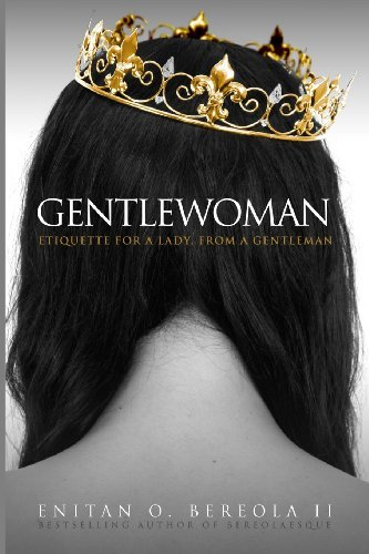 Download By Enitan O. Bereola II Gentlewoman: Etiquette for a Lady, from a Gentleman (BEREOLAESQUE) (1st Edition) PDF