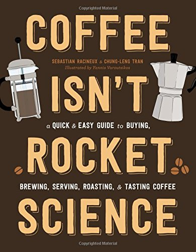 Coffee Isn't Rocket Science: A Quick and Easy Guide to Buying, Brewing, Serving, Roasting, and Tasting Coffee by Sebastien Racineux, Chung-Leng Tran
