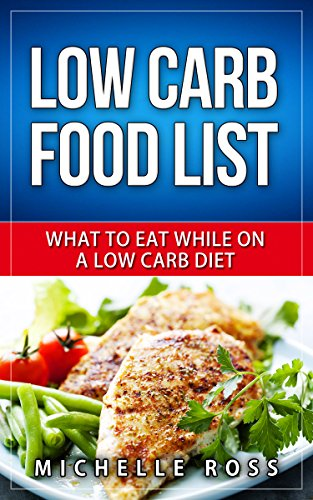 Low Carb Food List: What to Eat While on a Low Carb Diet (Low Carb Diet: A List of Low Carb Foods to Help you Lose Weight Fast and What to Eat to Lose Weight) (Foods To Eat On A No Carb Diet)