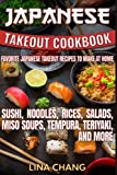 Japanese Takeout Cookbook Favorite Japanese Takeout Recipes to Make at Home: Sushi, Noodles, Rices, Salads, Miso Soups, Tempura, Teriyaki and More