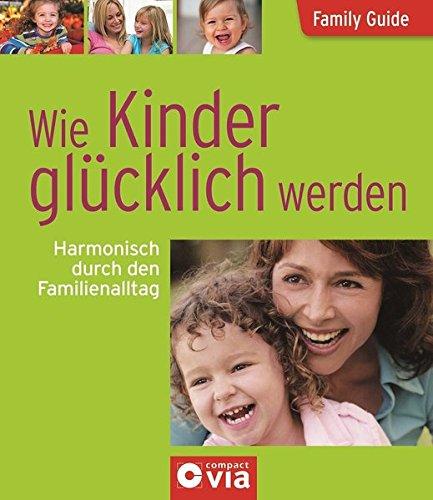 Wie Kinder glücklich werden - Harmonisch durch den Familienalltag: Family Guide - Elternratgeber