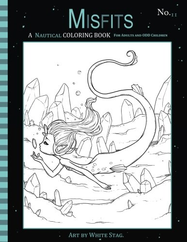 Misfits A Nautical Coloring Book for Adults and Odd Children: Featuring Mermaids, Pirates, Ghost Ships,and Sailors (Misfits A Coloring Book for Adults and Odd Children) (Volume 11) by White Stag