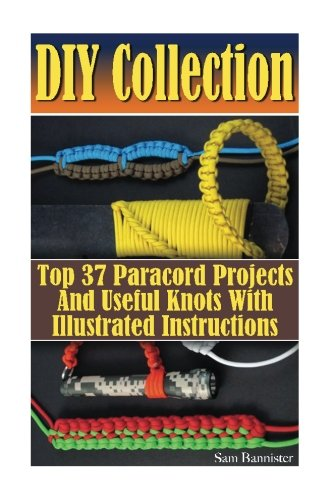 DIY Collection: Top 37 Useful Knots And Paracord Projects With Illustrated Instructions: (Paracord Knife, Indoor Knots, Outdoor Knots, Sailboat Knots) ()