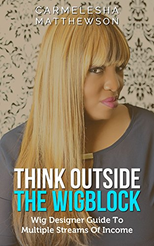 Think Outside The Wig Block: Wig Designer Guide To Multiple Streams Of Income (Carmelesha)