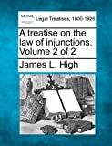 A treatise on the law of injunctions. Volume 2 Of 2, James L. High, 1240173997