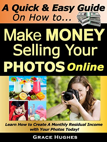 A Quick & Easy Guide on How To Make Money Selling your PHOTOS Online!: Learn How to Create A Monthly Residual Income with Your Photos Now!