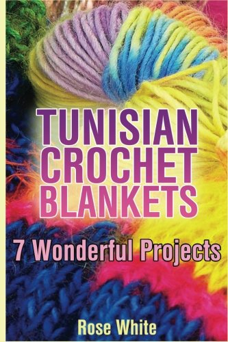 Tunisian Crochet Blankets: 7 Wonderful Projects: (Crochet Patterns, Crochet Stitches) (Crochet (Crochet Rose)