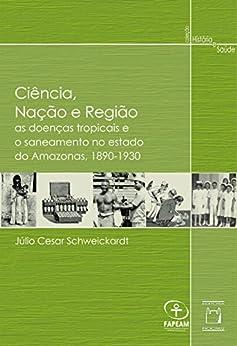 Ciência, nação e região: as doenças tropicais e o saneamento no estado do Amazonas, 1890-1930 por [Schweickardt, Júlio Cesar]