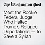 Meet the Rookie Federal Judge Who Halted Trump's Refugee Deportations — to Save a Syrian | Avi Selk