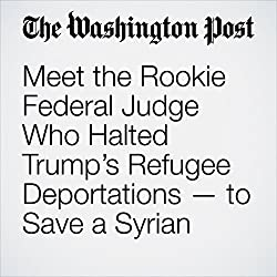 Meet the Rookie Federal Judge Who Halted Trump's Refugee Deportations — to Save a Syrian