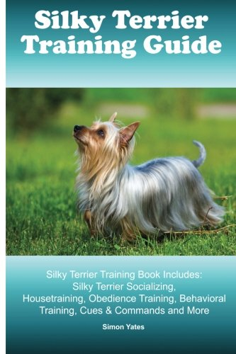 Silky Terrier Training Guide. Silky Terrier Training Book Includes: Silky Terrier Socializing, Housetraining, Obedience Training, Behavioral Training, Cues & Commands and More pdf