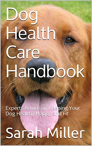 Dog Health Care Handbook: Experts Advice on Keeping Your Dog Healthy, Happy and Fit by [Miller, Sarah]