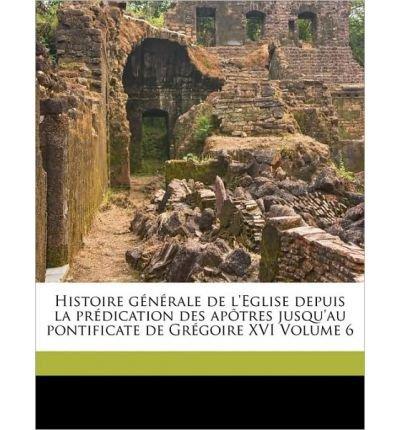 Read Online Histoire G N Rale de L'Eglise Depuis La PR Dication Des AP Tres Jusqu'au Pontificate de Gr Goire XVI Volume 6 (Paperback)(French) - Common ebook