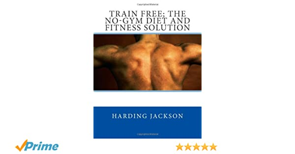 Train Free; The No-Gym Diet and Fitness Solution: Harding ...