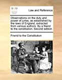 Observations on the Duty and Power of Juries, As Established by the Laws of England, Extracted from Various Authors by a Friend to the Constitution, Friend To The Constitution, 1170016936