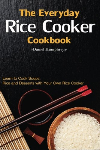 Rice Cooker Cookbook - The Everyday Rice Cooker Cookbook: Learn to Cook Soups, Rice and Desserts with Your Own Rice Cooker