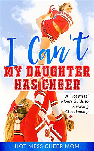 I Can't My Daughter Has Cheer!: A Hot Mess Mom's Guide To Surviving Cheerleading por Cheer Mom, Hot Mess