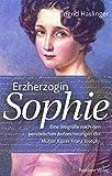 Erzherzogin Sophie: Eine Biographie nach den persönlichen Aufzeichnungen der Mutter Kaiser Franz Josephs