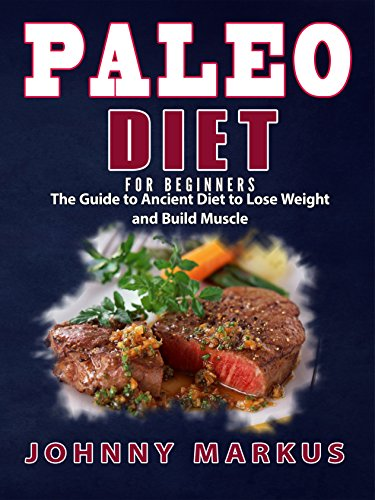Paleo Diet For Beginners: The Guide to Ancient Diet to Lose Weight and Build Muscle( Low Carb Diet, Slow Cooker, Ketogenic Diet,Meal Prep,Clean Eating,Paleo ... Recipes, Paleo Lifestyle, Weight Loss Diet) by Johnny Markus