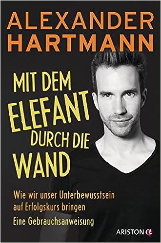 Cover des Buchs: Mit dem Elefant durch die Wand: Wie wir unser Unterbewusstsein auf Erfolgskurs bringen. Eine Gebrauchsanweisung
