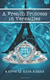 A French Princess in Versailles: Volume 3 (The French Girl Series)