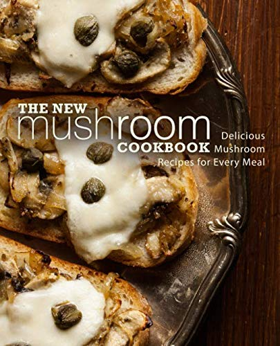 The New Mushroom Cookbook: Delicious Mushroom Recipes for Every Meal (2nd Edition)