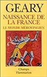 Naissance de la France: Le monde mérovingien par Geary