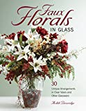 Faux Florals in Glass: 30-Plus Unique Arrangements in Clear Vases and Other Glassware