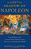 Under the Shadow of Napoleon: French Influence on the American Way of Warfare from Independence to the Eve of World War II (Warfare and Culture), Michael Bonura, 0814709427