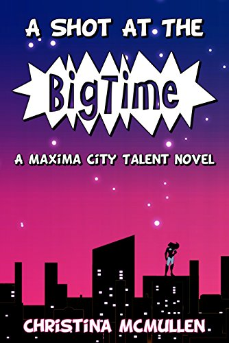 [A Shot at the Big Time: A Maxima City Talent Novel] (Female Superheroes And Villains)