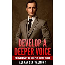 Deeper Voice: Get a Deeper voice Quickly, Become a Leader: Proven way to deepen your voice:(Low pitched voice, Attractive Voice, Voice Singers, Manly Voice, Charisma, Power)