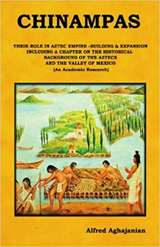 Chinampas Their Role In Aztec Empire Building And Expansion Including A Chapter On The Historical Background Of The Aztecs And The Valley Of Mexico An Academic Research Aghajanian Alfred 9781451586015 Amazon Com