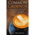Common Grounds: Contemplations, Confessions, and (Unexpected) Connections from the Coffee Shop