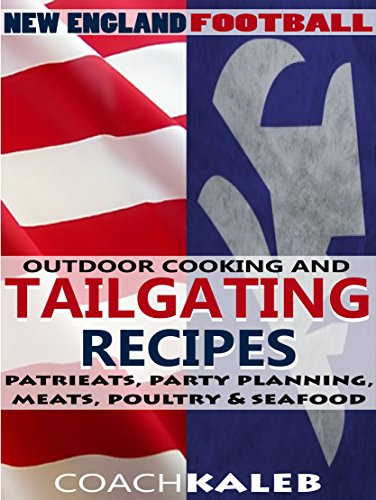 Cookbooks for Fans: New England Football Outdoor Cooking and Tailgating Recipes: PatriEats, Party Planning, Meats, Poultry & Seafood (Outdoor Cooking and ... ~ American Football Recipes Book 1) by Coach Kaleb ~ Outdoor Grilling and Tailgating Expert