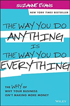 The Way You Do Anything is the Way You Do Everything: The Why of Why Your Business Isn't Making More Money by [Evans, Suzanne]