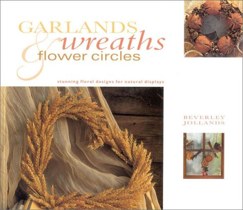 Garlands, Wreaths & Flower Circles: Stunning Floral Designs for Natural Displays (Gifts From Nature) by Anness