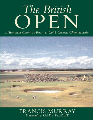 The British Open : A Twentieth-Century History of Golf's Greatest (British Open Golf)