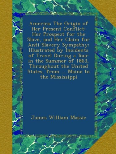America: The Origin of Her Present Conflict: Her Prospect for the Slave, and Her Claim for Anti-Slavery Sympathy; Illustrated by Incidents of Travel ... States, from ... Maine to the Mississippi